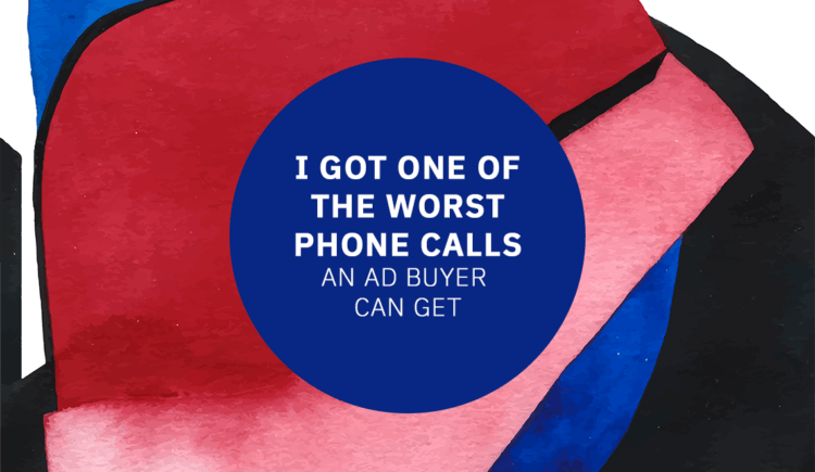 I Got One of the Worst Phone Calls an Ad Buyer Can Get