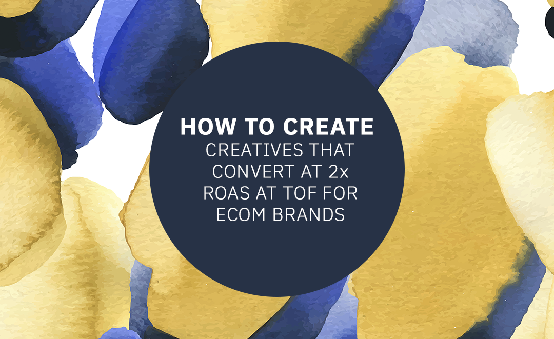How to Create Creatives That Convert at 2x ROAS At TOF for Ecom Brands