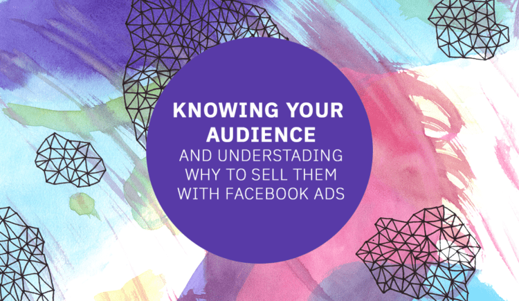 Knowing Your Audience And Understanding Their Why To Sell Them With Facebook Ads
