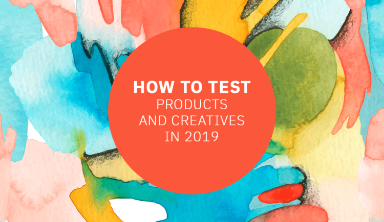 How to Test Products and Creatives in 2019