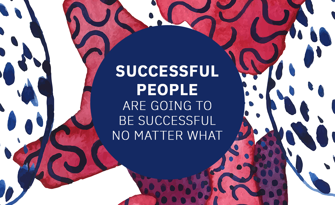 Successful People Are Going to be Successful No Matter What