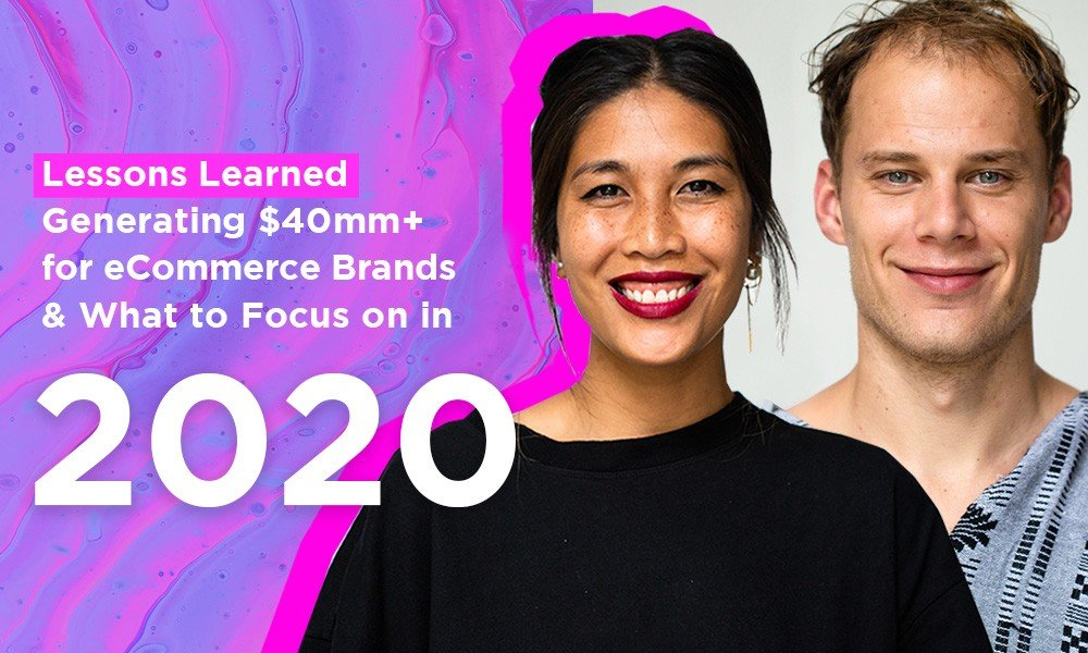 Lessons Learned Generating $40mm+ for eCommerce Brands & What to Focus on in 2020