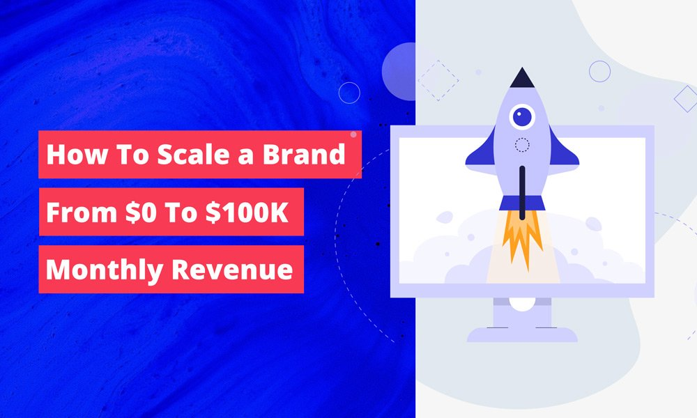 How To Scale The Brand From $0 To $100K Monthly Revenue?
